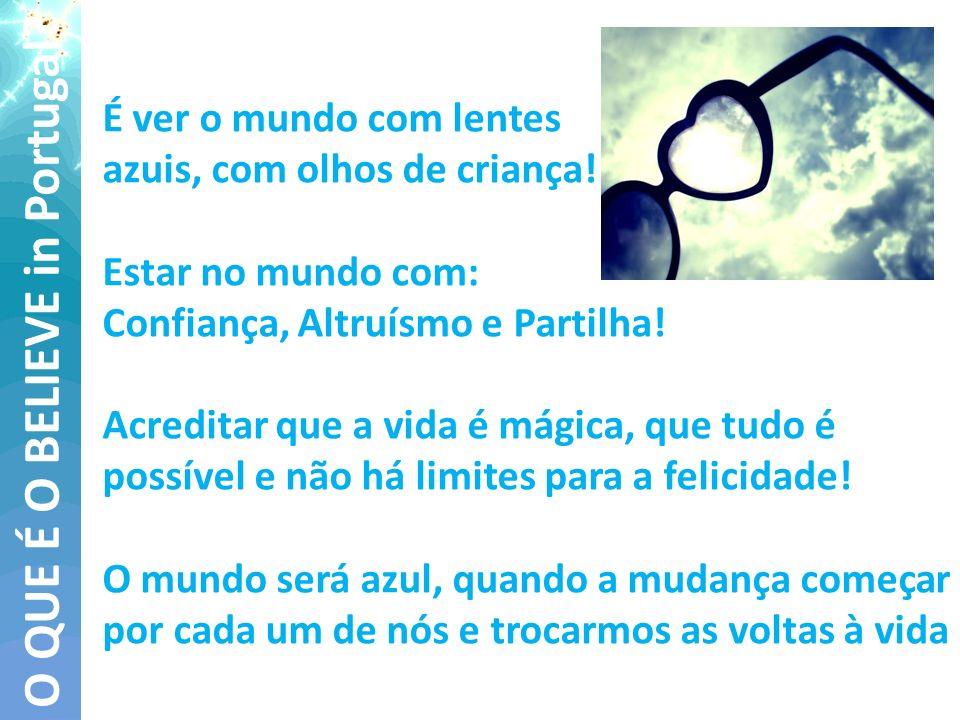 O QUE É O BELIEVE in Portugal? É ver o mundo com lentes azuis, com olhos de criança! Estar no mundo com: Confiança, Altruísmo e Partilha! Acreditar qu