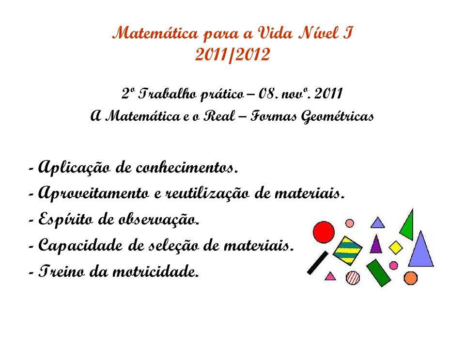 Matemática para a Vida Nível I 2011/2012 2º Trabalho prático – 08. novº. 2011 A Matemática e o Real – Formas Geométricas - Aplicação de conhecimentos.