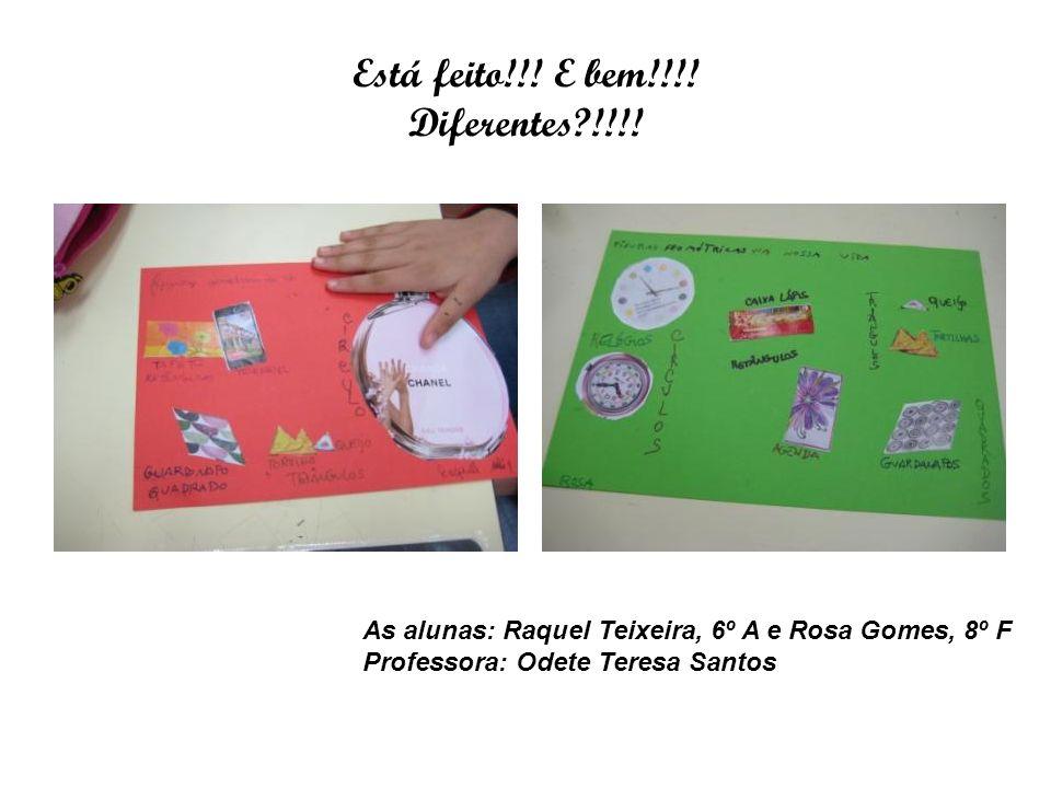Está feito!!! E bem!!!! Diferentes?!!!! As alunas: Raquel Teixeira, 6º A e Rosa Gomes, 8º F Professora: Odete Teresa Santos