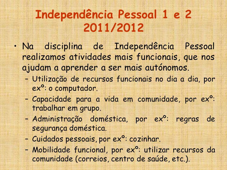 Independência Pessoal 1 e 2 2011/2012 Na disciplina de Independência Pessoal realizamos atividades mais funcionais, que nos ajudam a aprender a ser ma