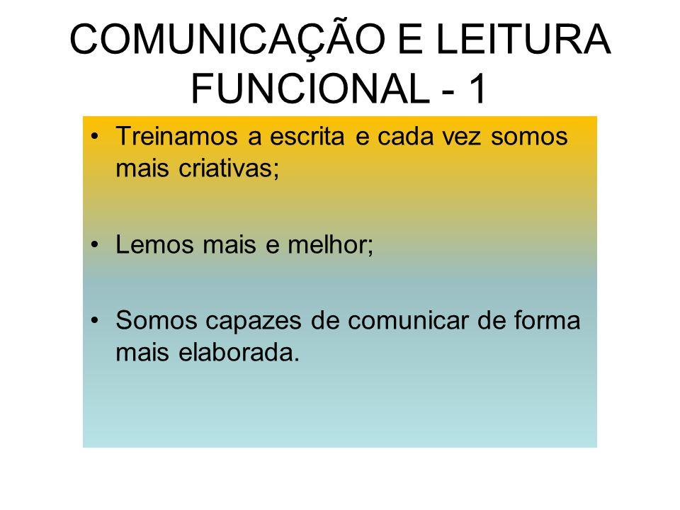 COMUNICAÇÃO E LEITURA FUNCIONAL - 1 Treinamos a escrita e cada vez somos mais criativas; Lemos mais e melhor; Somos capazes de comunicar de forma mais