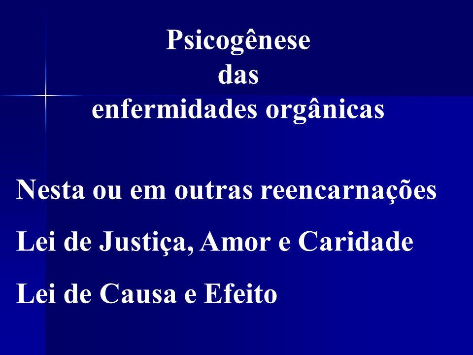Psicogênese das enfermidades orgânicas Nesta ou em outras reencarnações Lei de Justiça, Amor e Caridade Lei de Causa e Efeito