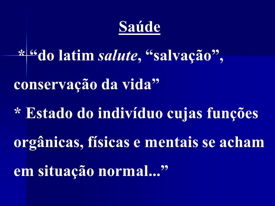 Saúde * do latim salute, salvação, conservação da vida * Estado do indivíduo cujas funções orgânicas, físicas e mentais se acham em situação normal...
