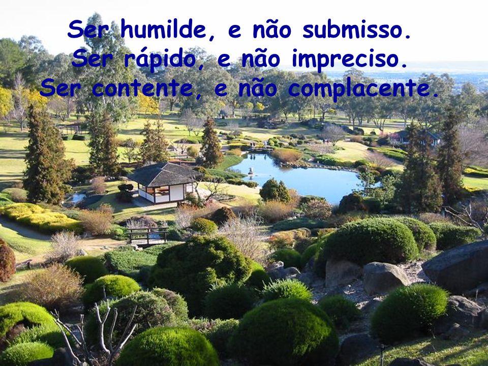 Ser humilde, e não submisso. Ser rápido, e não impreciso. Ser contente, e não complacente.