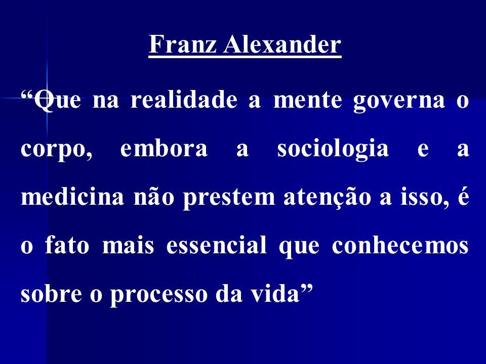 Franz Alexander Que na realidade a mente governa o corpo, embora a sociologia e a medicina não prestem atenção a isso, é o fato mais essencial que conhecemos sobre o processo da vida