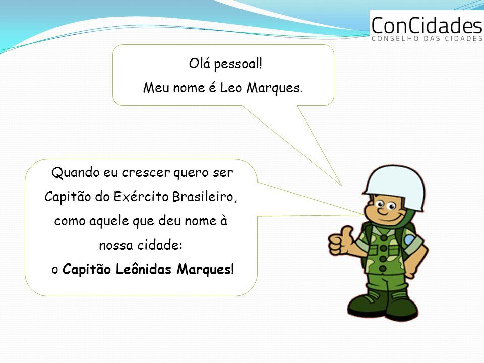 Olá pessoal! Meu nome é Leo Marques. Quando eu crescer quero ser Capitão do Exército Brasileiro, como aquele que deu nome à nossa cidade: o Capitão Le