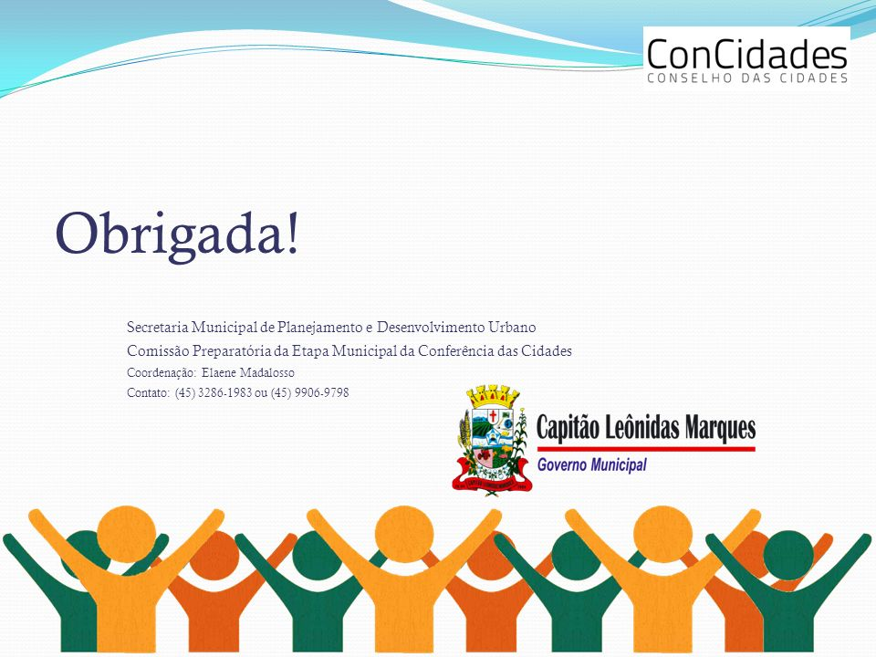 Obrigada! Secretaria Municipal de Planejamento e Desenvolvimento Urbano Comissão Preparatória da Etapa Municipal da Conferência das Cidades Coordenaçã
