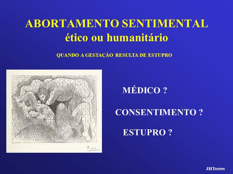 ABORTAMENTO SENTIMENTAL ético ou humanitário QUANDO A GESTAÇÃO RESULTA DE ESTUPRO CONSENTIMENTO ? ESTUPRO ? MÉDICO ? JHTorres