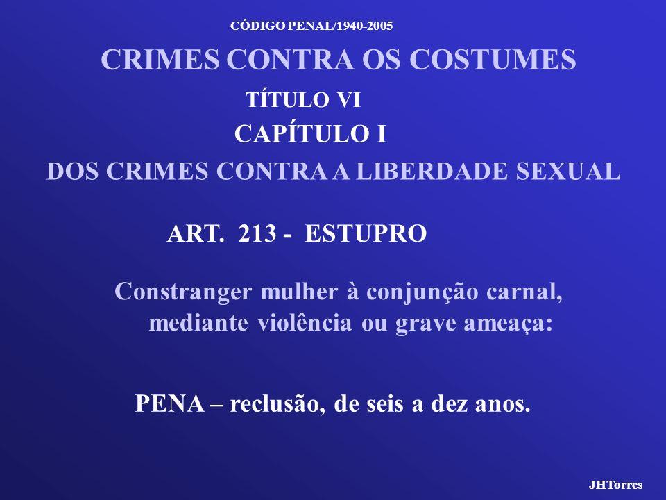 CÓDIGO PENAL/1940-2005 CRIMES CONTRA OS COSTUMES CAPÍTULO I DOS CRIMES CONTRA A LIBERDADE SEXUAL ART. 213 - ESTUPRO Constranger mulher à conjunção car