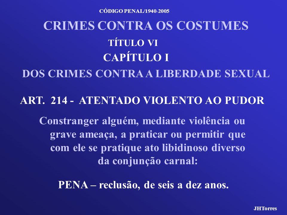 CÓDIGO PENAL/1940-2005 CRIMES CONTRA OS COSTUMES CAPÍTULO I DOS CRIMES CONTRA A LIBERDADE SEXUAL ART. 214 - ATENTADO VIOLENTO AO PUDOR Constranger alg