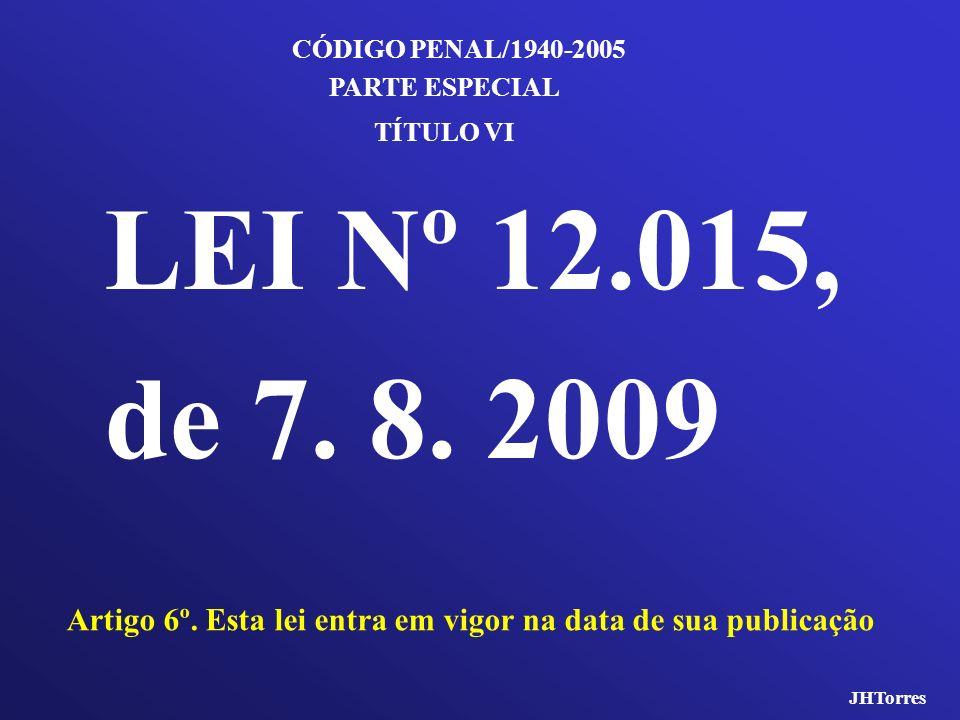 LEI Nº 12.015, de 7. 8. 2009 Artigo 6º. Esta lei entra em vigor na data de sua publicação CÓDIGO PENAL/1940-2005 TÍTULO VI PARTE ESPECIAL JHTorres