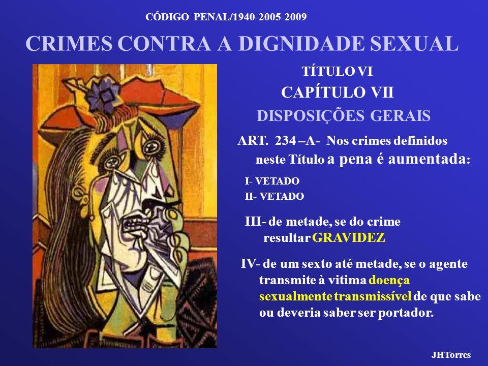 CÓDIGO PENAL/1940-2005-2009 CRIMES CONTRA A DIGNIDADE SEXUAL CAPÍTULO VII DISPOSIÇÕES GERAIS ART. 234 –A- Nos crimes definidos neste Título a pena é a