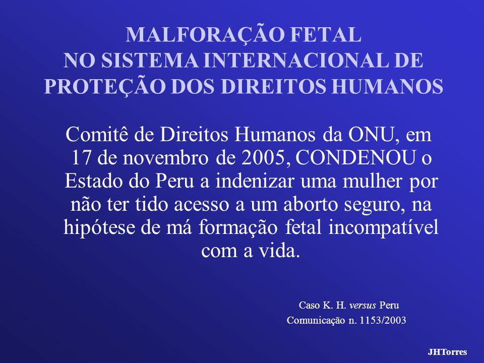MALFORAÇÃO FETAL NO SISTEMA INTERNACIONAL DE PROTEÇÃO DOS DIREITOS HUMANOS Comitê de Direitos Humanos da ONU, em 17 de novembro de 2005, CONDENOU o Es