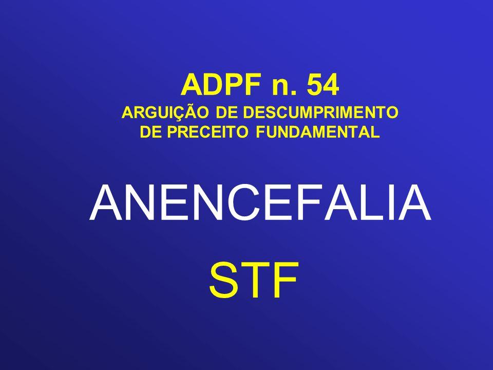 ADPF n. 54 ARGUIÇÃO DE DESCUMPRIMENTO DE PRECEITO FUNDAMENTAL ANENCEFALIA STF