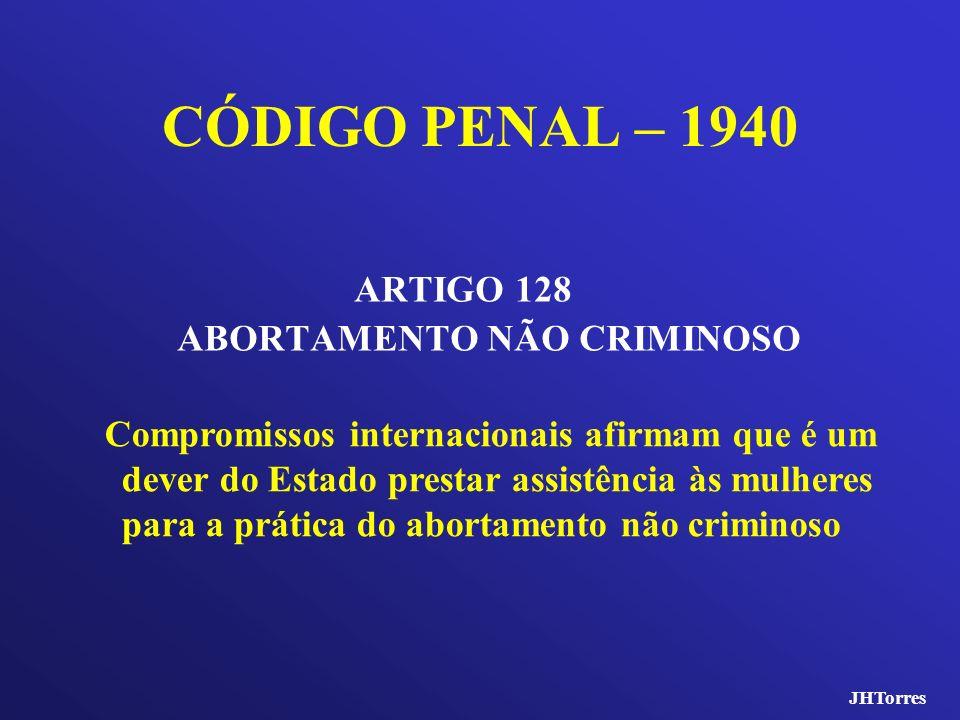 CÓDIGO PENAL – 1940 ARTIGO 128 ABORTAMENTO NÃO CRIMINOSO Compromissos internacionais afirmam que é um dever do Estado prestar assistência às mulheres
