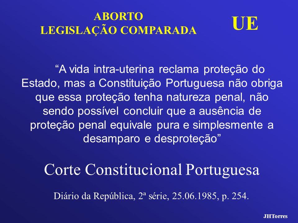 JHTorres ABORTO LEGISLAÇÃO COMPARADA UE A vida intra-uterina reclama proteção do Estado, mas a Constituição Portuguesa não obriga que essa proteção te