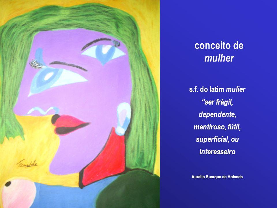 Aurélio Buarque de Holanda conceito de mulher s.f. do latim mulier ser frágil, dependente, mentiroso, fútil, superficial, ou interesseiro