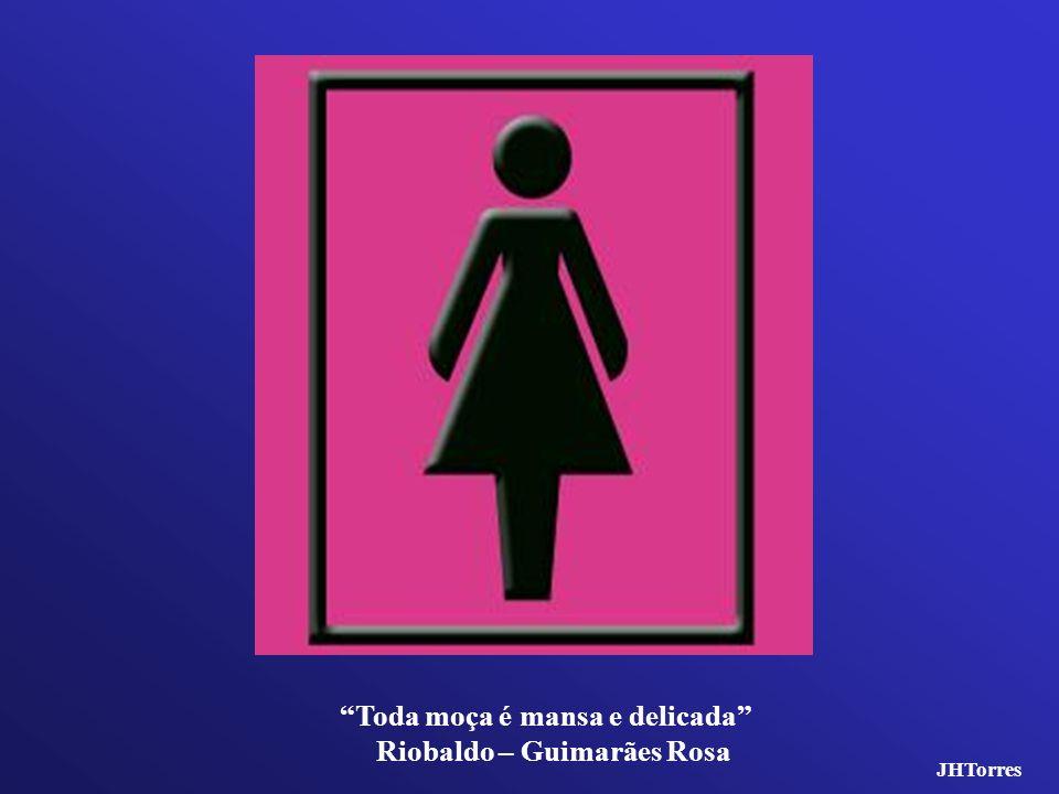 Toda moça é mansa e delicada Riobaldo – Guimarães Rosa JHTorres