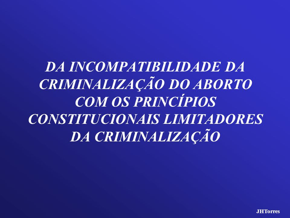 DA INCOMPATIBILIDADE DA CRIMINALIZAÇÃO DO ABORTO COM OS PRINCÍPIOS CONSTITUCIONAIS LIMITADORES DA CRIMINALIZAÇÃO JHTorres