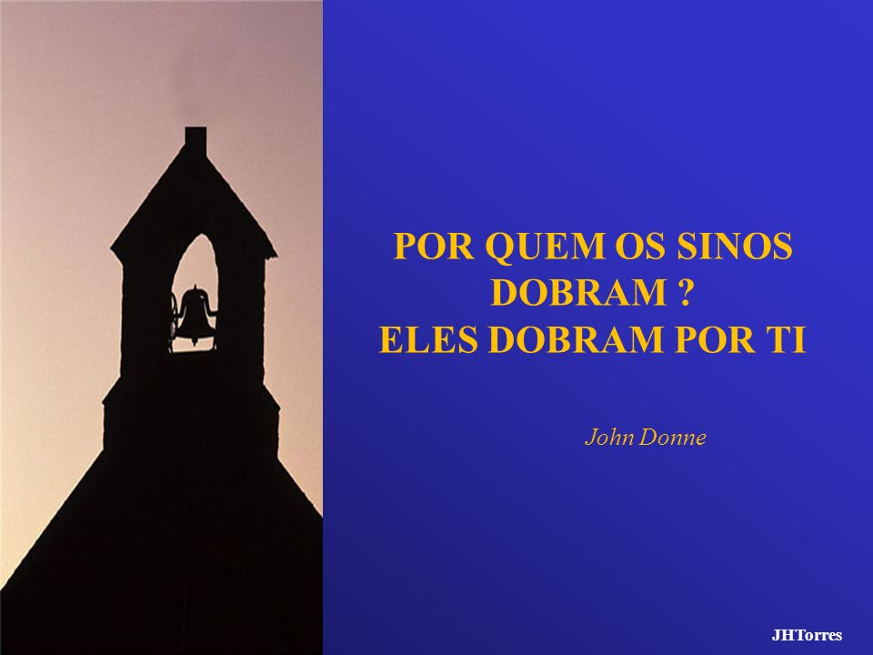 POR QUEM OS SINOS DOBRAM ? ELES DOBRAM POR TI John Donne JHTorres