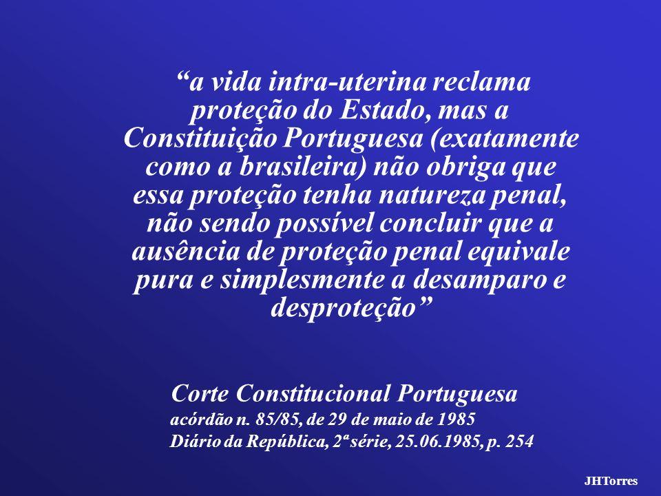 a vida intra-uterina reclama proteção do Estado, mas a Constituição Portuguesa (exatamente como a brasileira) não obriga que essa proteção tenha natur