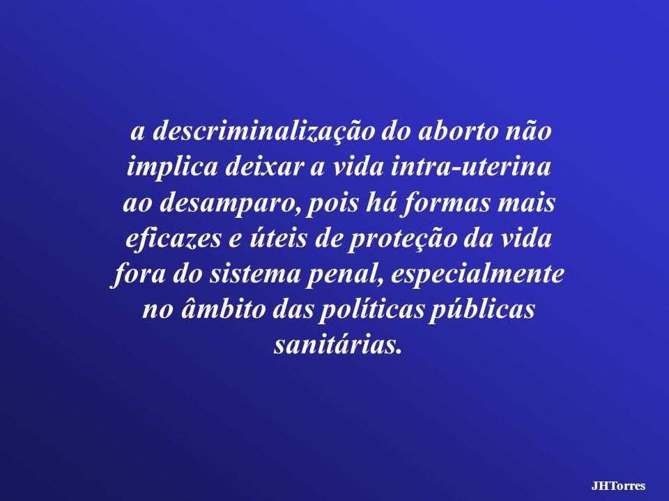 a descriminalização do aborto não implica deixar a vida intra-uterina ao desamparo, pois há formas mais eficazes e úteis de proteção da vida fora do s