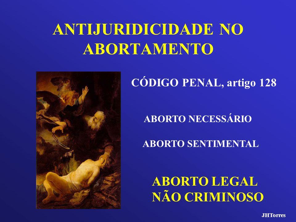 ANTIJURIDICIDADE NO ABORTAMENTO CÓDIGO PENAL, artigo 128 ABORTO NECESSÁRIO ABORTO SENTIMENTAL ABORTO LEGAL NÃO CRIMINOSO JHTorres