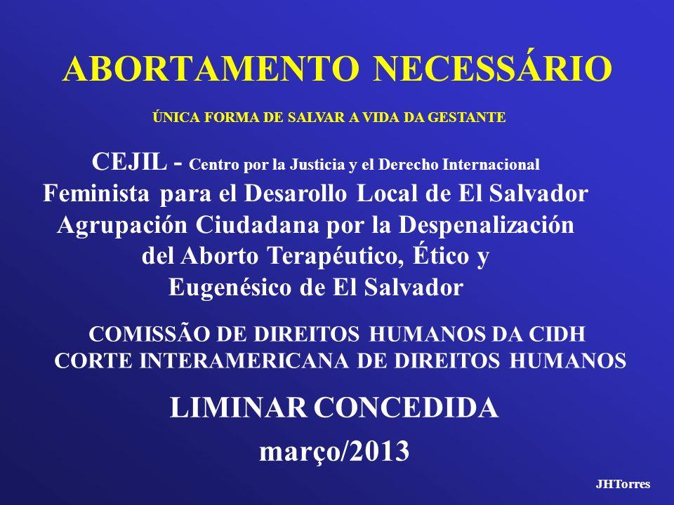 ABORTAMENTO NECESSÁRIO LIMINAR CONCEDIDA março/2013 ÚNICA FORMA DE SALVAR A VIDA DA GESTANTE COMISSÃO DE DIREITOS HUMANOS DA CIDH CORTE INTERAMERICANA