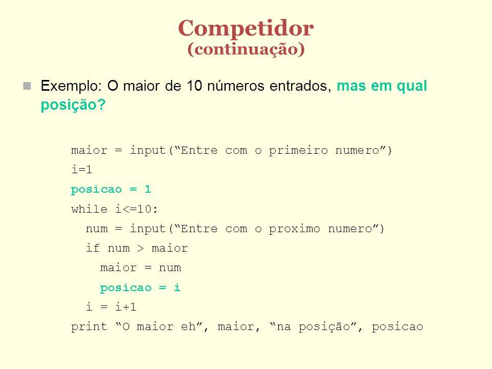 Competidor (continuação) Exemplo: O maior de 10 números entrados, mas em qual posição? maior = input(Entre com o primeiro numero) i=1 posicao = 1 whil