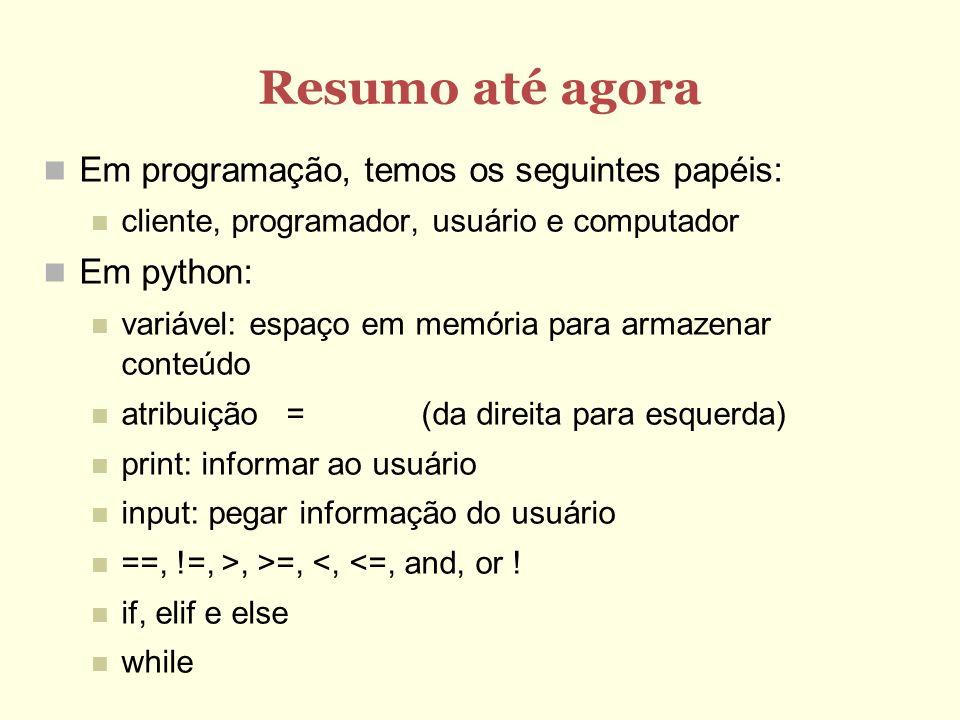 Resumo até agora Em programação, temos os seguintes papéis: cliente, programador, usuário e computador Em python: variável: espaço em memória para arm