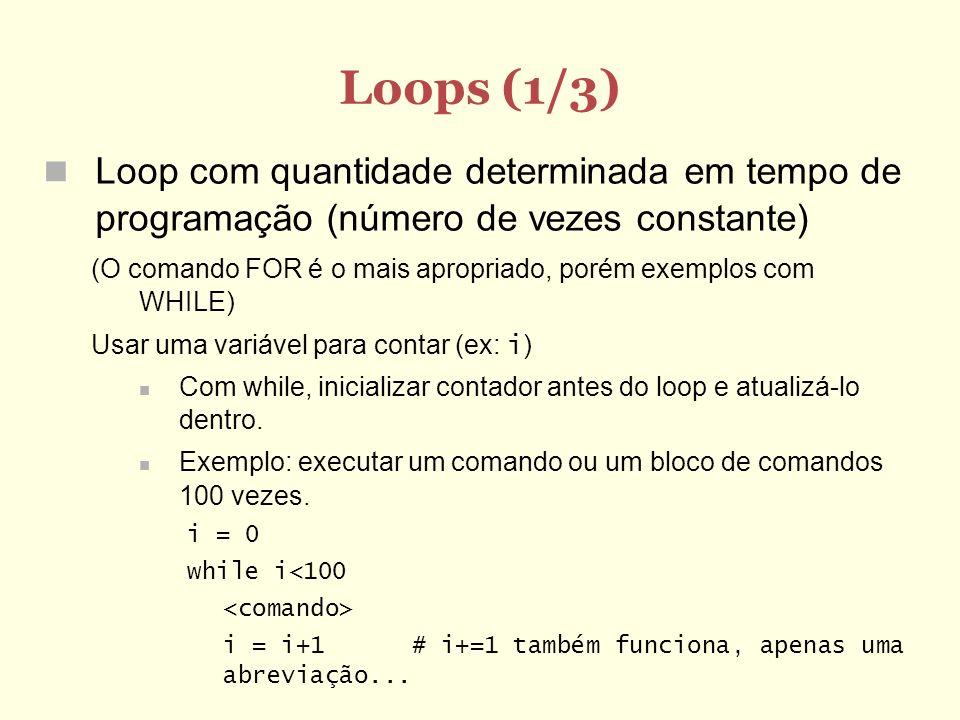 Loops (2/3) Loop com quantidade determinada no início da execução (O comando FOR é o mais apropriado, porém exemplos com WHILE) Usar uma variável para contar (ex: i ) Exemplo: executar um comando ou um bloco de comandos n vezes, onde n é uma variável cujo valor já foi calculado, inicializado ou lido anteriormente: n = input (Entre com a quantidade de vezes :) i = 0 while i<n i += 1