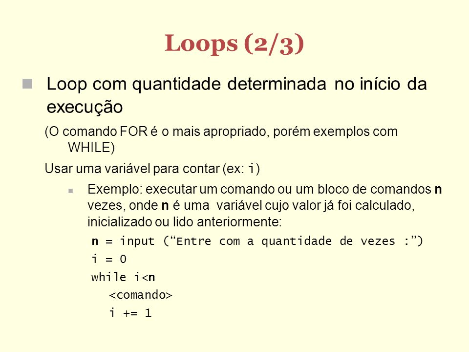 Loops (3/3) Loop com quantidade indeterminada de vezes Inicializar variáveis de controle fora do loop (geralmente imediatamente antes do loop começar) Montar a condição do loop Ao final do bloco de comandos, atualizar as variáveis de controle Exemplo: ler uma seqüência de números inteiros até que o valor digitado seja igual a zero.