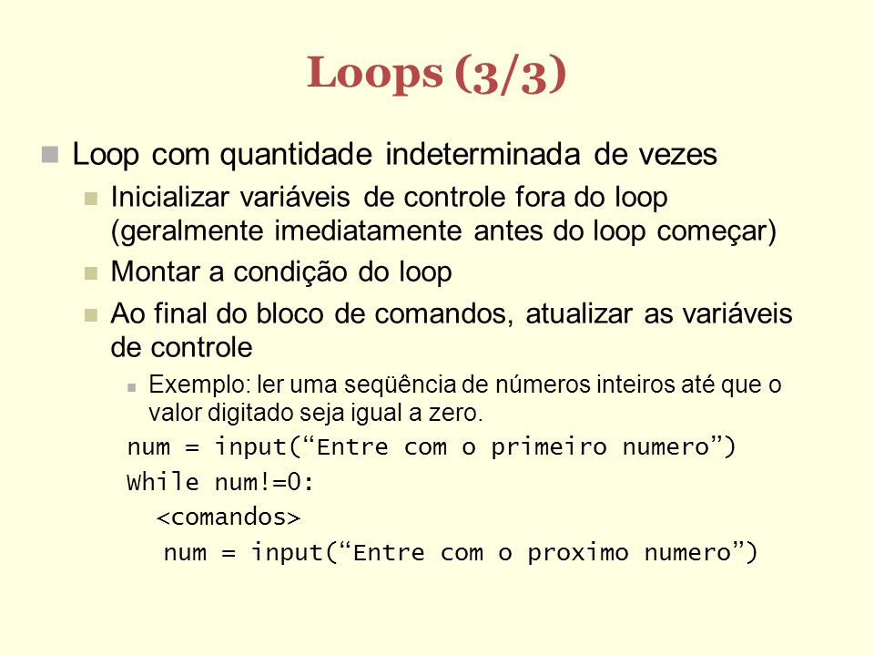 Loops (3/3) Loop com quantidade indeterminada de vezes Inicializar variáveis de controle fora do loop (geralmente imediatamente antes do loop começar)
