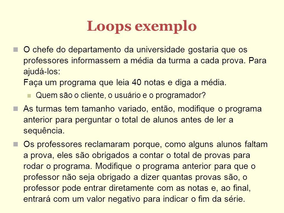 Loops exemplo O chefe do departamento da universidade gostaria que os professores informassem a média da turma a cada prova. Para ajudá-los: Faça um p
