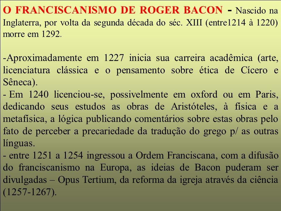 O FRANCISCANISMO DE ROGER BACON - Nascido na Inglaterra, por volta da segunda década do séc. XIII (entre1214 à 1220) morre em 1292. -Aproximadamente e