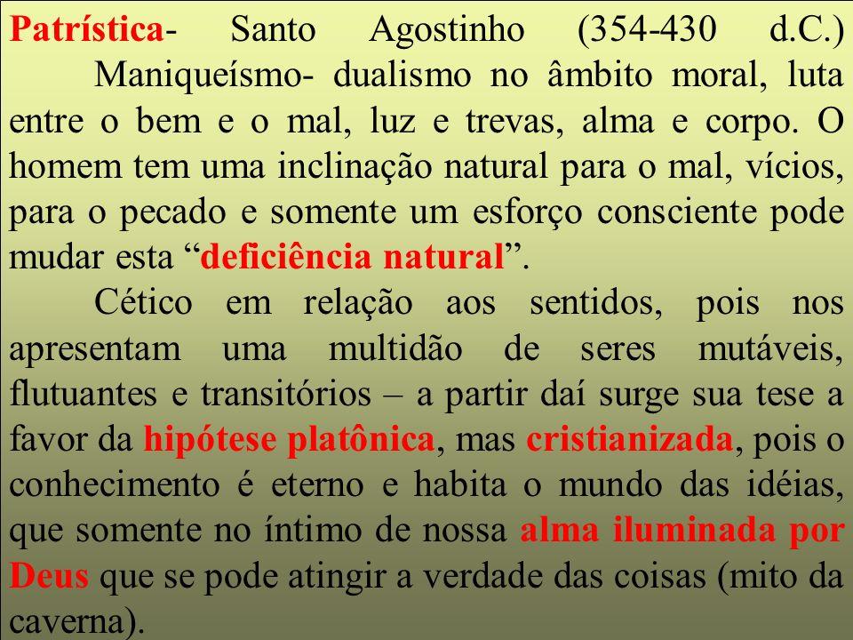 Patrística- Santo Agostinho (354-430 d.C.) Maniqueísmo- dualismo no âmbito moral, luta entre o bem e o mal, luz e trevas, alma e corpo. O homem tem um