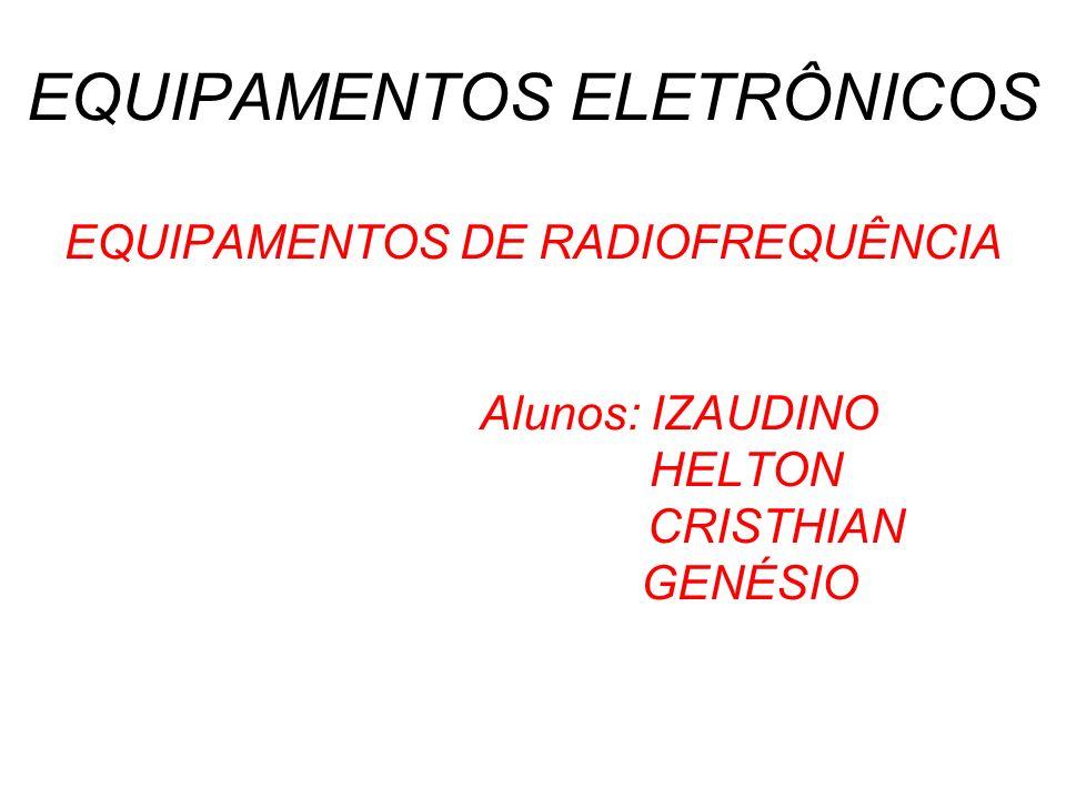 EQUIPAMENTOS ELETRÔNICOS EQUIPAMENTOS DE RADIOFREQUÊNCIA Alunos: IZAUDINO HELTON CRISTHIAN GENÉSIO