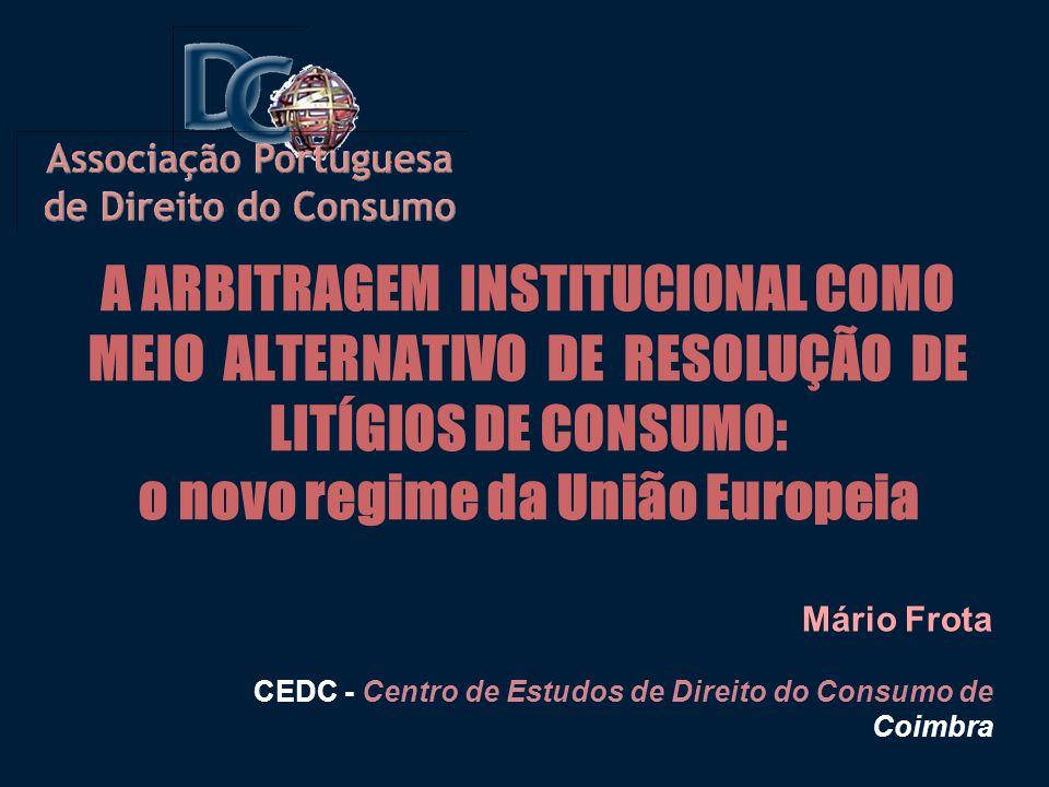A ARBITRAGEM INSTITUCIONAL COMO MEIO ALTERNATIVO DE RESOLUÇÃO DE LITÍGIOS DE CONSUMO: o novo regime da União Europeia Mário Frota CEDC - Centro de Estudos de Direito do Consumo de Coimbra