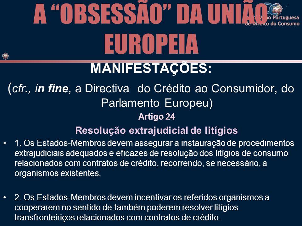 A OBSESSÃO DA UNIÃO EUROPEIA MANIFESTAÇÕES: ( cfr., in fine, a Directiva do Crédito ao Consumidor, do Parlamento Europeu) Artigo 24 Resolução extrajudicial de litígios 1.