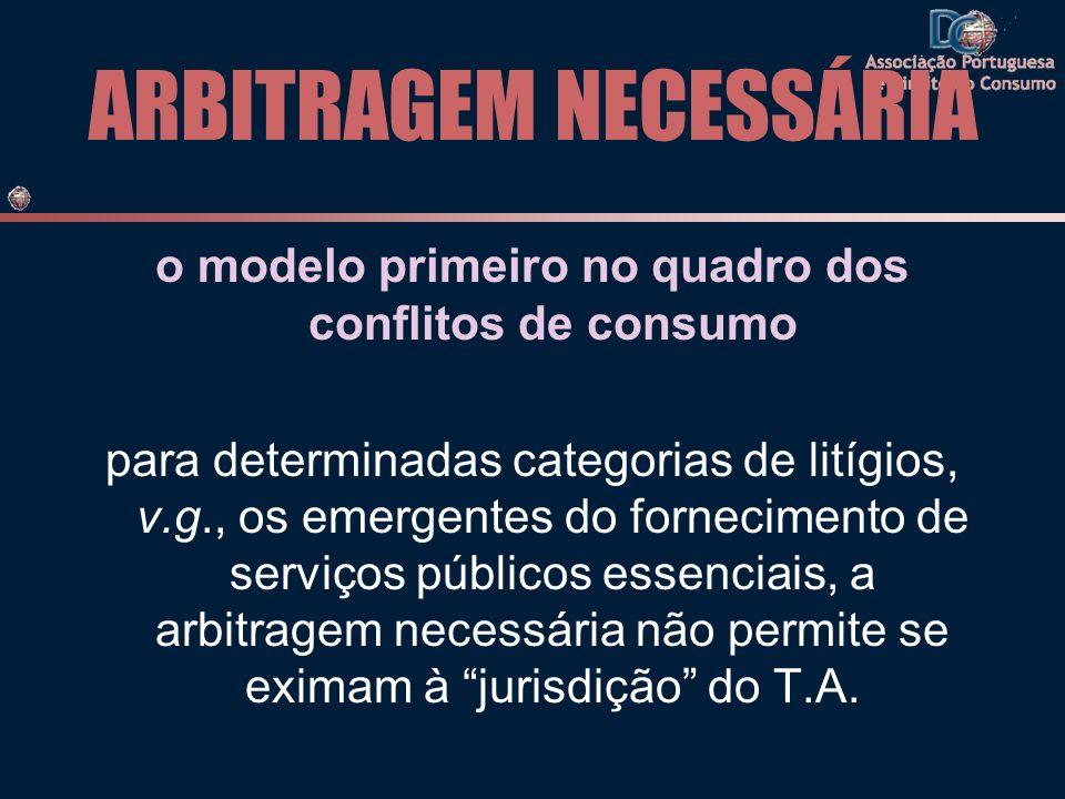ARBITRAGEM NECESSÁRIA o modelo primeiro no quadro dos conflitos de consumo para determinadas categorias de litígios, v.g., os emergentes do fornecimento de serviços públicos essenciais, a arbitragem necessária não permite se eximam à jurisdição do T.A.