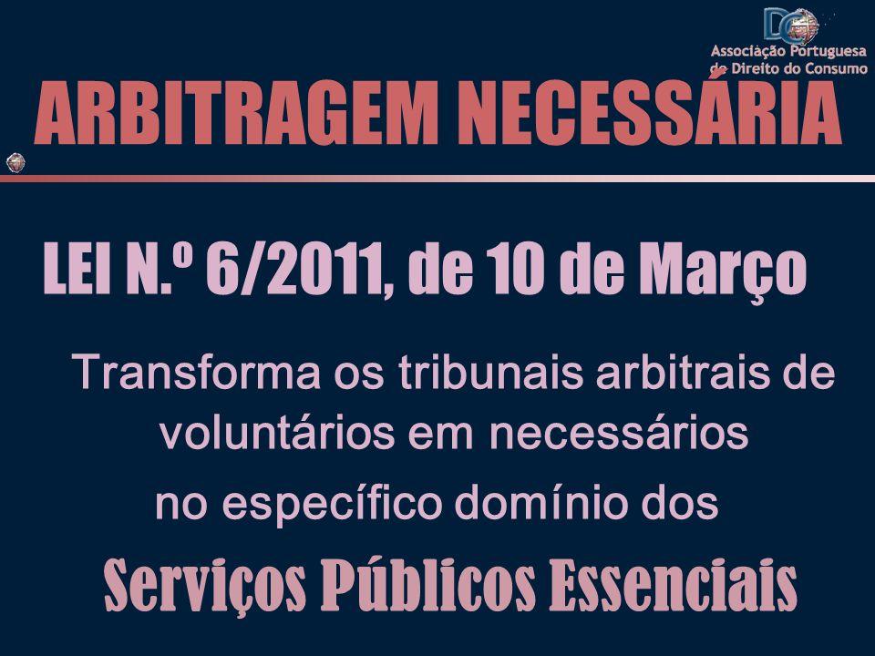 ARBITRAGEM NECESSÁRIA LEI N.º 6/2011, de 10 de Março Transforma os tribunais arbitrais de voluntários em necessários no específico domínio dos Serviços Públicos Essenciais