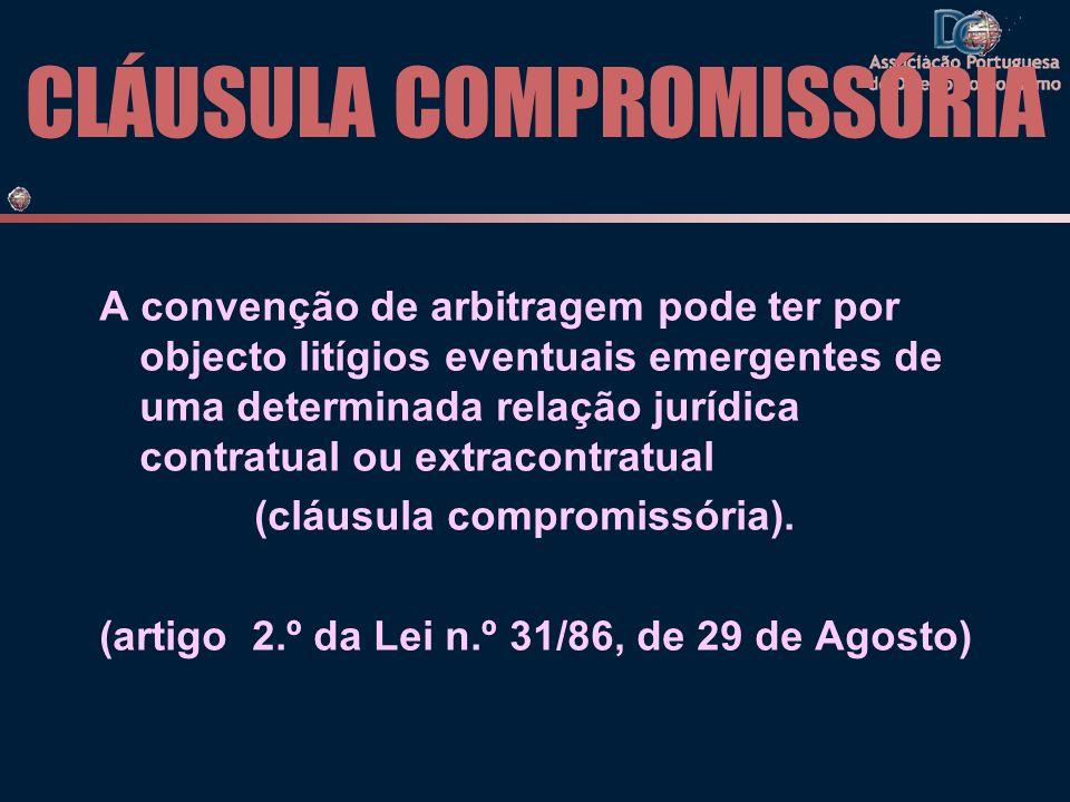 CLÁUSULA COMPROMISSÓRIA A convenção de arbitragem pode ter por objecto litígios eventuais emergentes de uma determinada relação jurídica contratual ou extracontratual (cláusula compromissória).