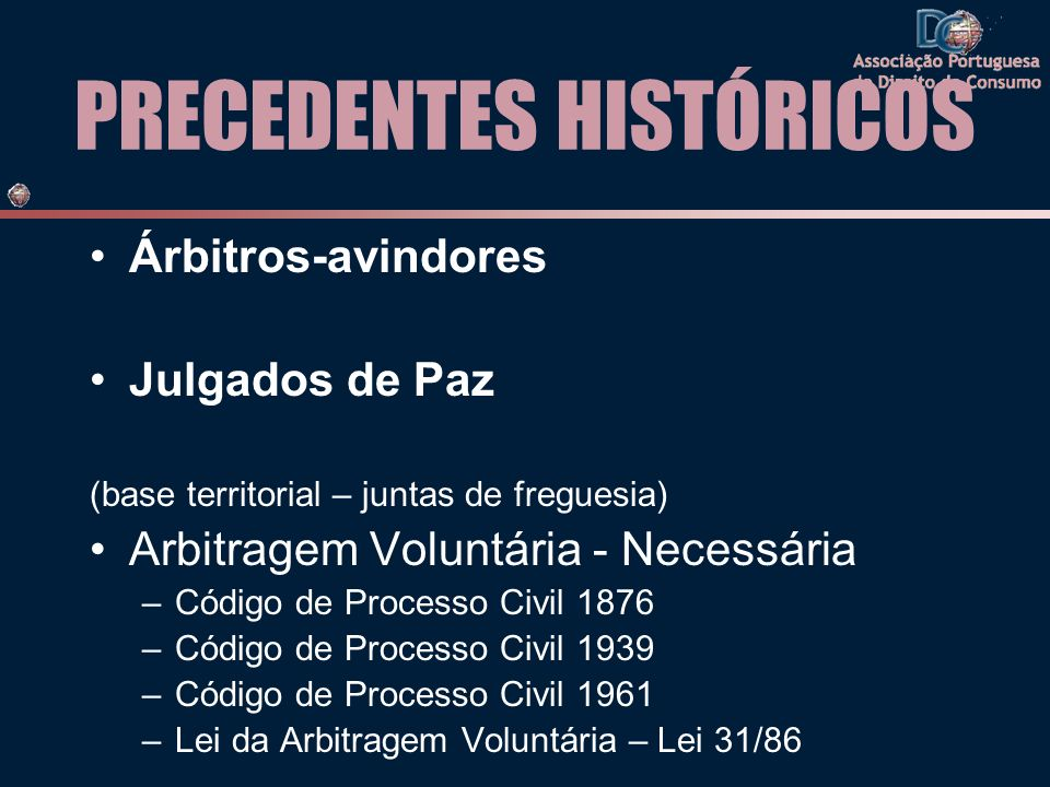 PRECEDENTES HISTÓRICOS Árbitros-avindores Julgados de Paz (base territorial – juntas de freguesia) Arbitragem Voluntária - Necessária –Código de Proce