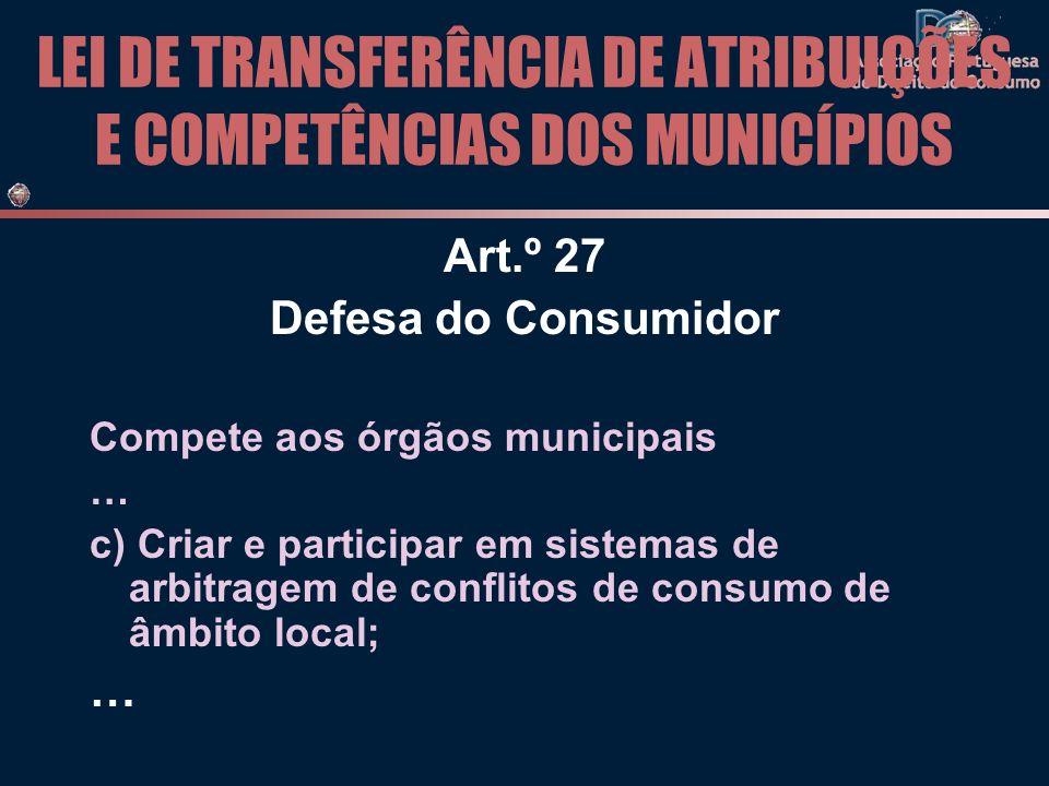 LEI DE TRANSFERÊNCIA DE ATRIBUIÇÕES E COMPETÊNCIAS DOS MUNICÍPIOS Art.º 27 Defesa do Consumidor Compete aos órgãos municipais … c) Criar e participar em sistemas de arbitragem de conflitos de consumo de âmbito local; …