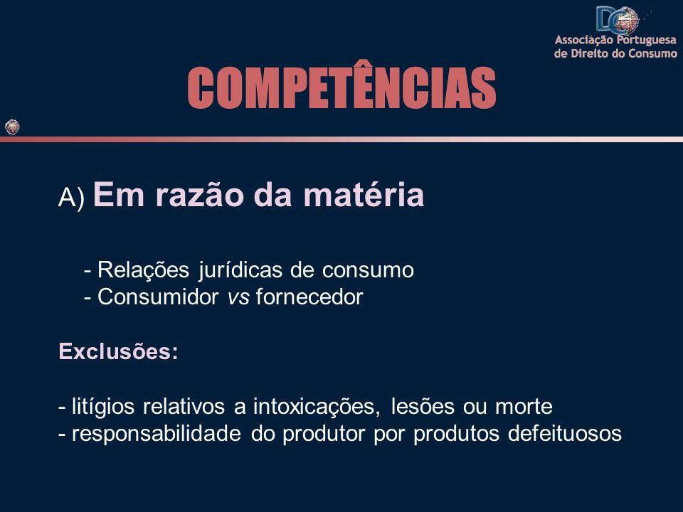 COMPETÊNCIAS A) Em razão da matéria - Relações jurídicas de consumo - Consumidor vs fornecedor Exclusões: - litígios relativos a intoxicações, lesões