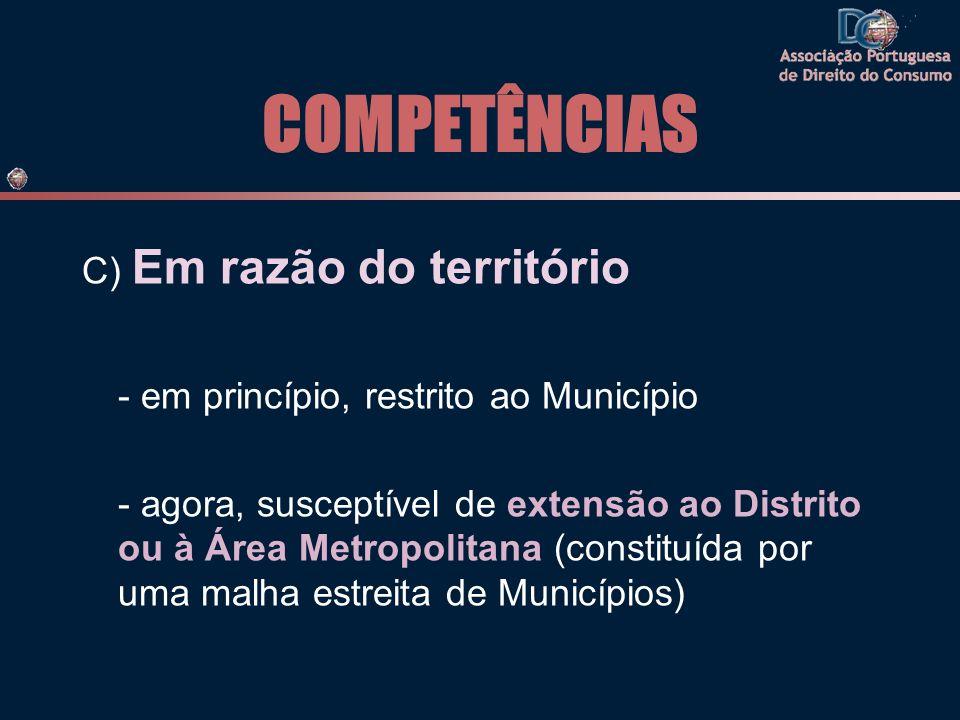 COMPETÊNCIAS C) Em razão do território - em princípio, restrito ao Município - agora, susceptível de extensão ao Distrito ou à Área Metropolitana (constituída por uma malha estreita de Municípios)