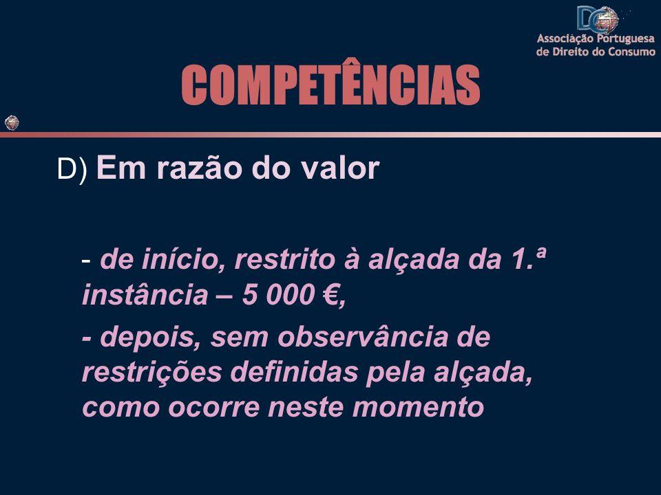 COMPETÊNCIAS D) Em razão do valor - de início, restrito à alçada da 1.ª instância – 5 000, - depois, sem observância de restrições definidas pela alça