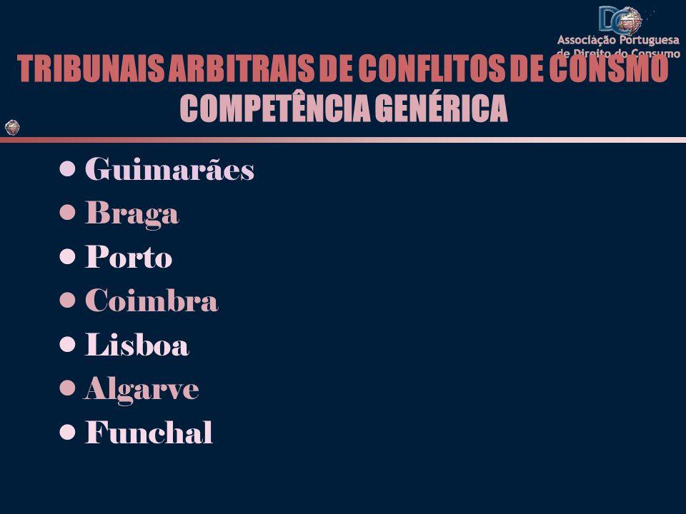 TRIBUNAIS ARBITRAIS DE CONFLITOS DE CONSMO COMPETÊNCIA GENÉRICA Guimarães Braga Porto Coimbra Lisboa Algarve Funchal