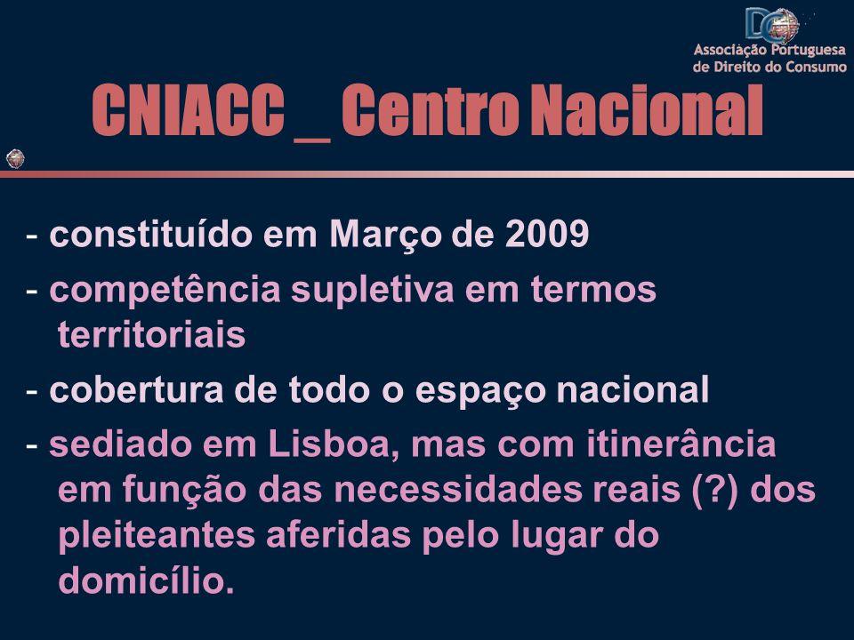 CNIACC _ Centro Nacional - constituído em Março de 2009 - competência supletiva em termos territoriais - cobertura de todo o espaço nacional - sediado em Lisboa, mas com itinerância em função das necessidades reais (?) dos pleiteantes aferidas pelo lugar do domicílio.