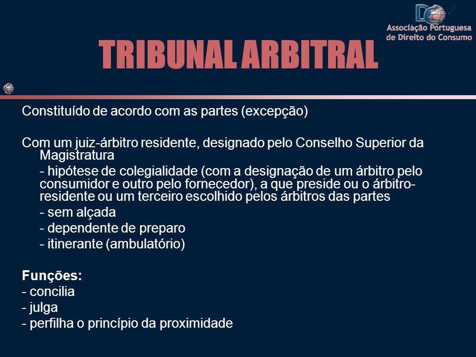TRIBUNAL ARBITRAL Constituído de acordo com as partes (excepção) Com um juiz-árbitro residente, designado pelo Conselho Superior da Magistratura - hipótese de colegialidade (com a designação de um árbitro pelo consumidor e outro pelo fornecedor), a que preside ou o árbitro- residente ou um terceiro escolhido pelos árbitros das partes - sem alçada - dependente de preparo - itinerante (ambulatório) Funções: - concilia - julga - perfilha o princípio da proximidade